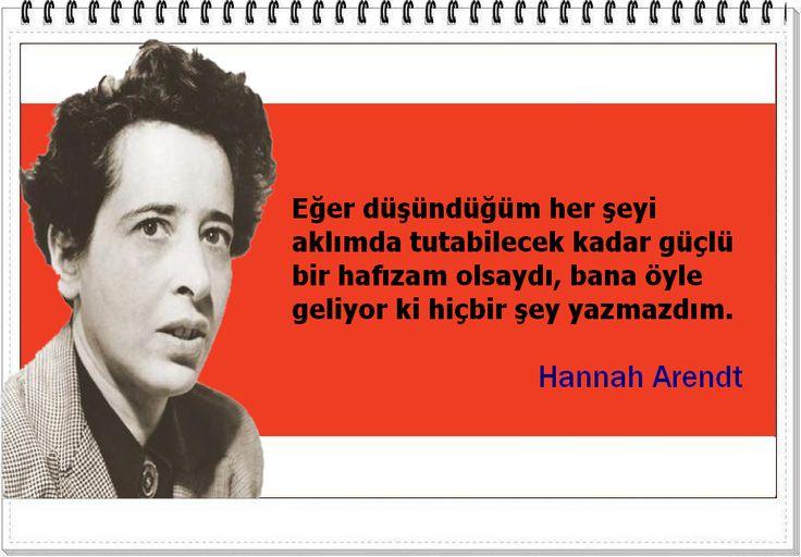 Eğer düşündüğüm her şeyi aklımda tutabilecek kadar güçlü bir hafızam olsaydı, bana öyle geliyor ki hiçbir şey yazmazdım. -Hannah Arendt