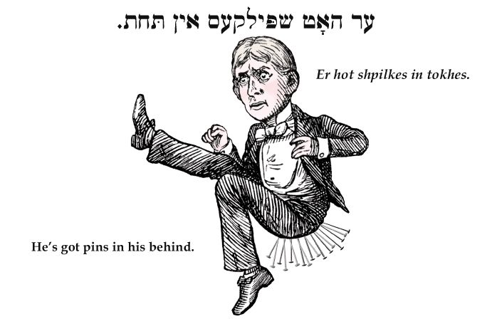 Yiddish: He's got pins in his behind.