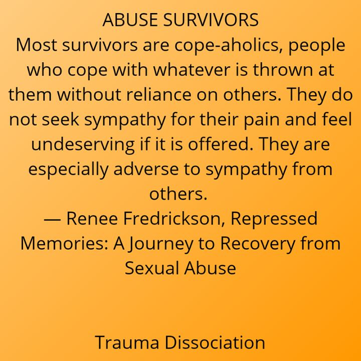 ABUSE SURVIVORS. Most survivors are cope-aholics people who cope with whatever is thrown at them without reliance on others. They do not seek sympathy for their pain and feel undeserving if it is offered. They are especially adverse to sympathy from others.  Renee Fredrickson Repressed Memories: A Journey to Recovery from Sexual Abuse  #survivors #childsexualabuse #reneefredrickson #repressedmemories #coping #quote #selfreliance #dontdeserveit #unworthy