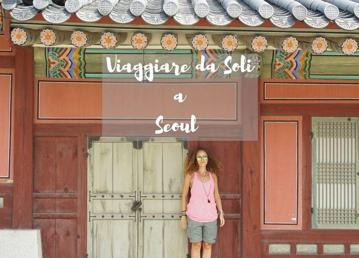 Viaggiare da soli a Seoul: consigli ed itinerari