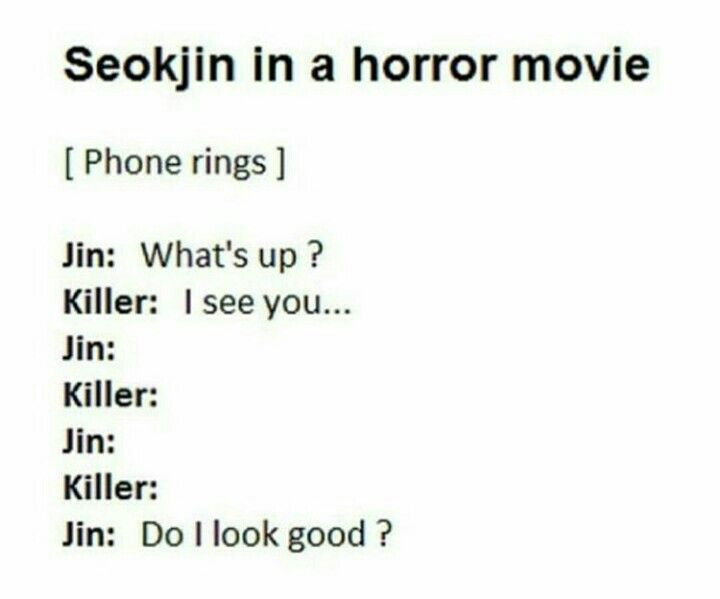 Haha no Jin wouldn't even ask if he looked good.  He knows he's fabulous.  He would just say I look good today don't I? Lol