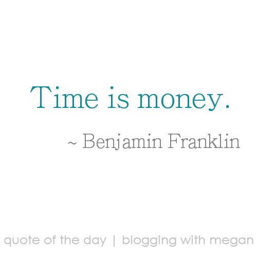 Time is money. ~ Benjamin Franklin #quote #quoteoftheday