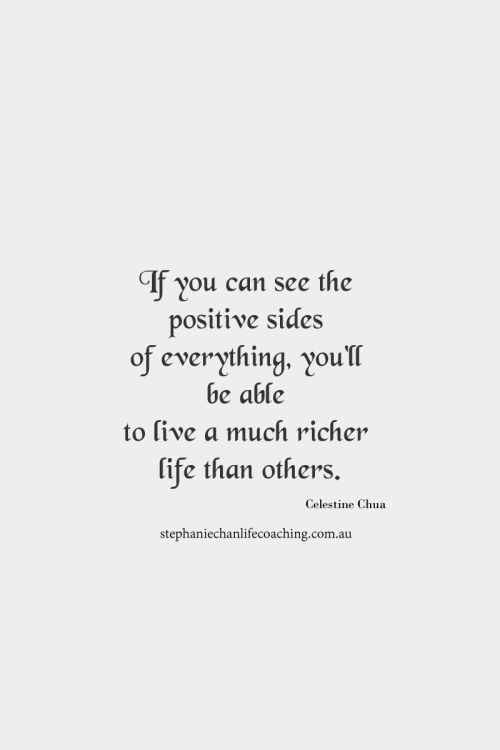 If you can see the positive sides of everything, you'll be able to live a much richer life than others.