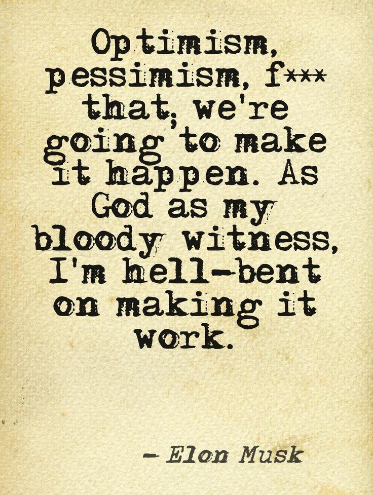 el optimismo, el pesimismo .. que vamos a hacer, que suceda. Como Dios como mi testigo sangriento, estoy empeñado en hacer que funcione   Elon Musk