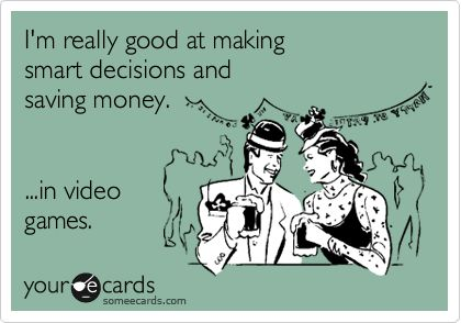 HAHAHAHA This can be very true sometimes…except if I'm playing Skyrim. Then I make the dumbest decisions ever.