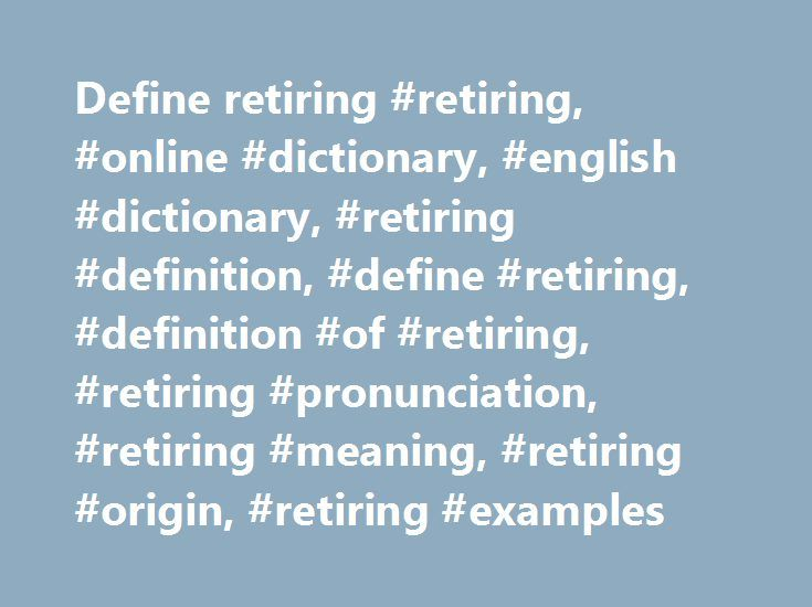 Define retiring #retiring, #online #dictionary, #english #dictionary, #retiring #definition, #define #retiring, #definition #of #retiring, #retiring #pronunciation, #retiring #meaning, #retiring #origin, #retiring #examples http://pakistan.remmont.com/define-retiring-retiring-online-dictionary-english-dictionary-retiring-definition-define-retiring-definition-of-retiring-retiring-pronunciation-retiring-meaning-retiring-orig/  # retiring retire to withdraw, or go away or apart, to a place of…