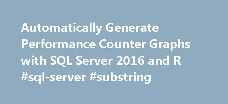 Automatically Generate Performance Counter Graphs with SQL Server 2016 and R #sql-server #substring http://mesa.nef2.com/automatically-generate-performance-counter-graphs-with-sql-server-2016-and-r-sql-server-substring/  # Automatically Generate Performance Counter Graphs with SQL Server 2016 and R By: Jeffrey Yao | Read Comments | Related Tips: More > Performance Tuning Problem We collect various performance counters on our SQL Servers and currently we rely on SQL Server Reporting Services…