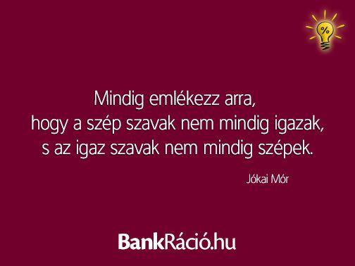 Mindig emlékezz arra, hogy a szép szavak nem mindig igazak, s az igaz szavak nem mindig szépek. - Jókai Mór, www.bankracio.hu idézet