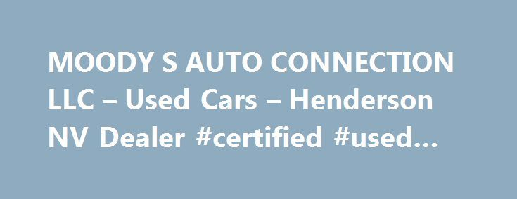 MOODY S AUTO CONNECTION LLC – Used Cars – Henderson NV Dealer #certified #used #cars http://canada.remmont.com/moody-s-auto-connection-llc-used-cars-henderson-nv-dealer-certified-used-cars/  #auto connection # MOODY'S AUTO CONNECTION LLC – Henderson NV, 89011 Welcome to MOODY'S AUTO CONNECTION LLC – Your Henderson Used Cars, Used Pickup Trucks Lot. MOODY'S AUTO CONNECTION LLC is your Henderson, NV Used Cars, Used Pickup Trucks lot serving Boulder City, Las Vegas and the surrounding areas…