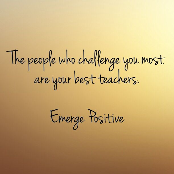 We all have at least one person in our life that challenges us. It might be a mother-n-law, a work colleague or neighbor. Whomever they are, they are in your life for a reason. And they are your best teacher. Oh, you may want to run in the opposite direction when seeing them, but they are actually here to help you grow. So in the next encounter, remember this and move forward. And once you learn your life lesson, that person will no longer be a challenge to you. Emerge Positive
