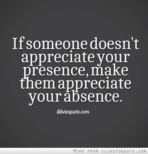 If someone doesnt appreciate your presence, make them appreciate your absence.