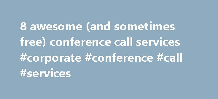 8 awesome (and sometimes free) conference call services #corporate #conference #call #services http://malawi.remmont.com/8-awesome-and-sometimes-free-conference-call-services-corporate-conference-call-services/  8 awesome (and sometimes free) conference call services Conference calls are a big part of work life today — sometimes too big. Because we spend so much time in meetings, we want conference-calling systems that that launch quickly and work flawlessly so we can get the information we…