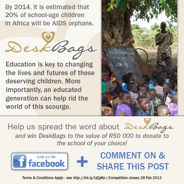 By 2014, it is estimated that 20% of school-age children in Africa will be AIDS orphans.  Education is key to changing the lives and futures of these deserving children. More importantly, an educated generation can help rid the world of this scourge.  ~Help spread the word about DeskBags and win DeskBags to the value of R50,000 to donate to the school of your choice!