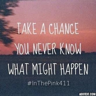 Take a chance, you never know what might happen.  #InThePink411