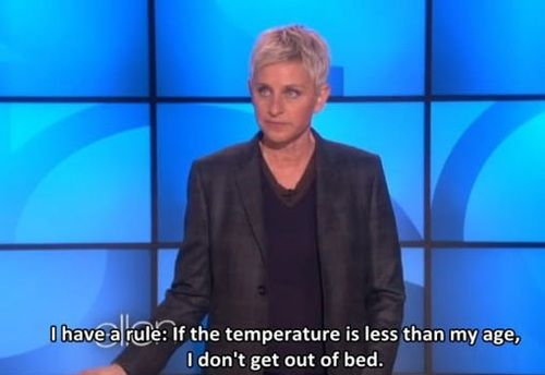 If the temperature is less than my age, i don't get out of bed...hahah gotta love ellen :P