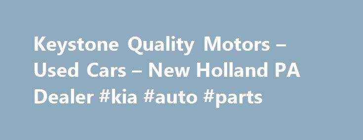 Keystone Quality Motors – Used Cars – New Holland PA Dealer #kia #auto #parts http://turkey.remmont.com/keystone-quality-motors-used-cars-new-holland-pa-dealer-kia-auto-parts/  #keystone auto # Keystone Quality Motors – New Holland PA, 17557 Keystone Quality Motors in New Holland PA has a huge selection of Used Cars, Used Pickup Trucks inventory serving Adamstown, Akron, Atglen, Bart, Bausman, Bird In Hand, Birdsboro, Blue Ball, Bowmansville, Brandamore, Brownstown, Christiana, Denver, East…