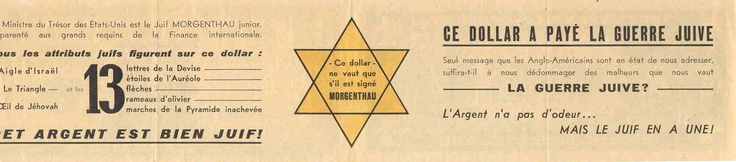 "French anti-Semitic, anti-War message from 1942: ""This dollar has paid for the Jewish War: Money has no smell, but the Jew has one!""  The text points to Henry Morganthau, Jr (US Secretary of the Treasury during World War II), a typical anti-Semitic canard. It analyzes symbols on the American dollar as being Jewish:   Eagle of Israel, Triangle, Masonic Eye  •13 letters of the motto, stars in the halo, arrows, branches of an olive tree, steps of the pyramid    ""This money is very much Jewish"""