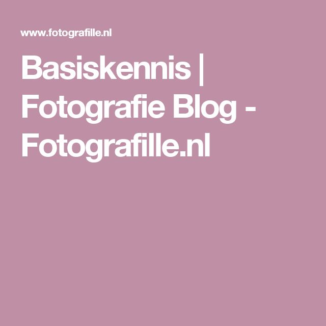 Basiskennis | Fotografie Blog - Fotografille.nl
