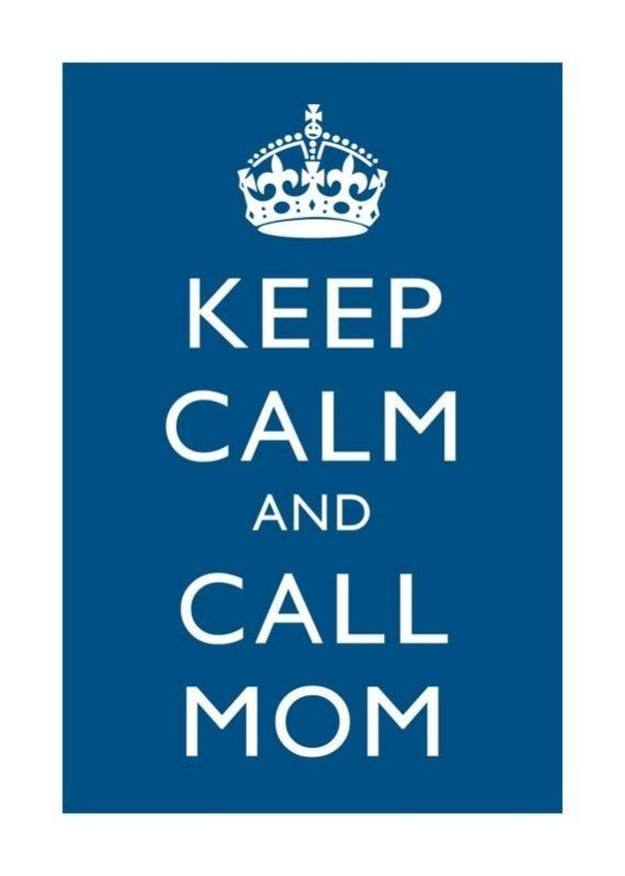 keep calm and call mom. I love my mom. ♥♥