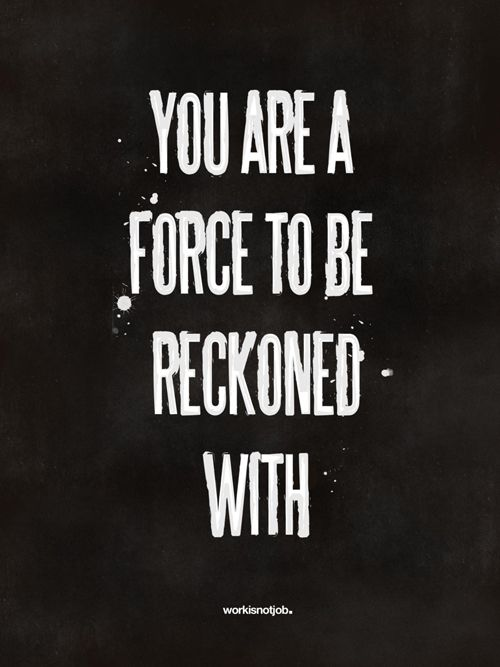 You are a force to be reckoned with.