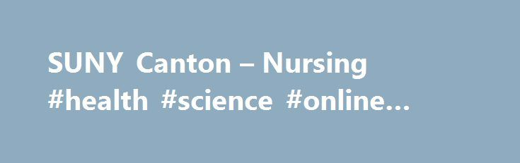 SUNY Canton – Nursing #health #science #online #degree http://minnesota.remmont.com/suny-canton-nursing-health-science-online-degree/  # Nursing – B.S. Program Highlights Career oriented Develops critical thinking and professional growth Available online The Bachelor of Science in Nursing (BS) degree program at SUNY Canton is designed for registered nurses who want to continue their education for professional and personal development. Like all of SUNY Canton's degree options, it is career…