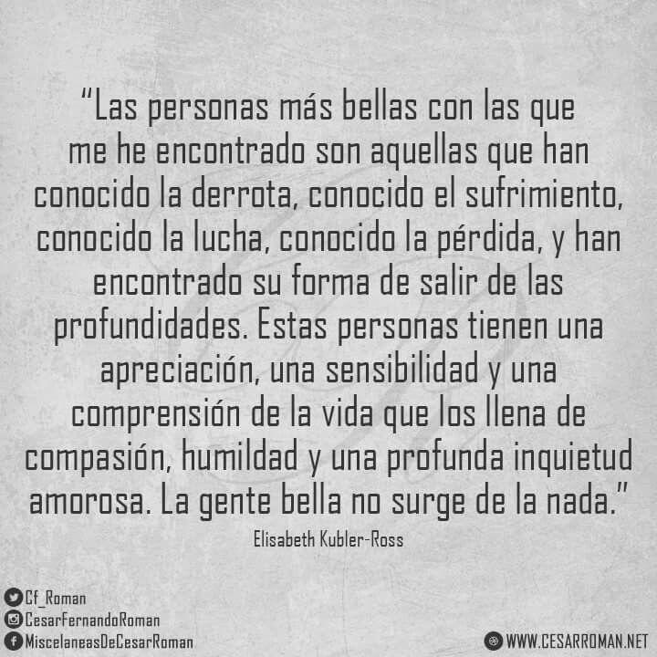 #ElisabethKublerRoss #MiscelaneasDeCesarRoman #FrasesdeAmor #FrasesParaCompartir #Personas #Derrota #Sufrimiento #Lucha #Perdida #Profundidades #Apreciación #Sensibilidad #Vida #Compasion #Humildad #Inquietud #Gente #Bella