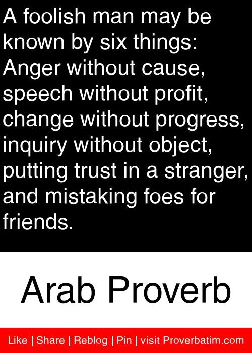 A foolish man may be known by six things: Anger without cause, speech without profit, change without progress, inquiry without object, putting trust in a stranger, and mistaking foes for friends. - Arab Proverb #proverbs #quotes