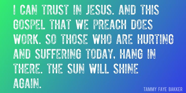 Quote by Tammy Faye Bakker => I can trust in Jesus. And this Gospel that we preach does work. So those who are hurting and suffering today, hang in there. The sun will shine again.
