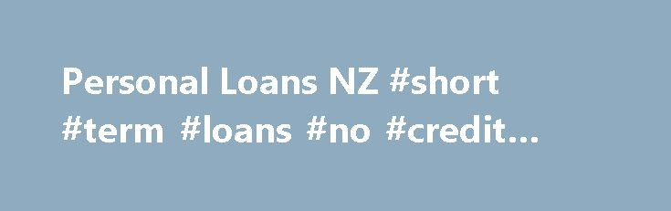 Personal Loans NZ #short #term #loans #no #credit #check http://loan-credit.nef2.com/personal-loans-nz-short-term-loans-no-credit-check/  #instant loans online # Personal Loans and Fast Cash Loans Online in NZ Looking for a quick and easy way to secure finance at a competitive rate? There are some times when you simply require funds straight away and waiting a week for the bank to return your call is simply not an option. When you are looking for instant loans in NZ that are hassle free…