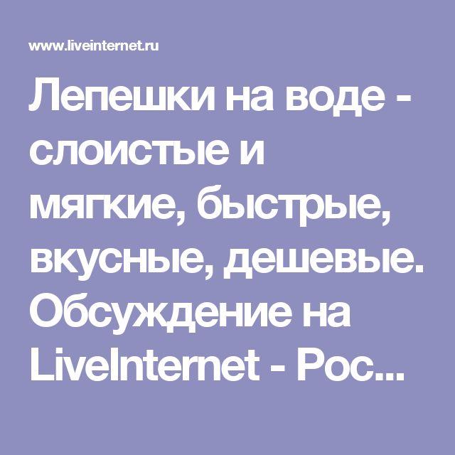 Лепешки на воде - слоистые и мягкие, быстрые, вкусные, дешевые. Обсуждение на LiveInternet - Российский Сервис Онлайн-Дневников
