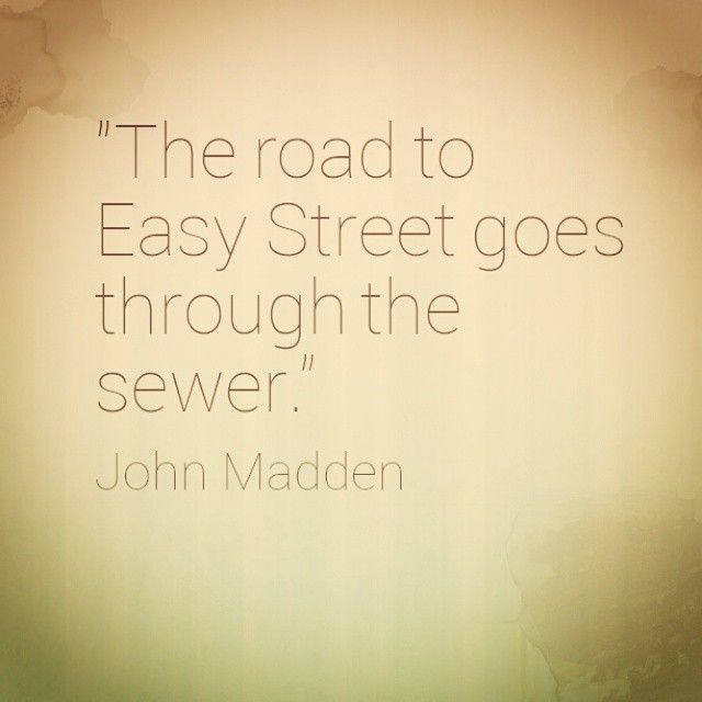 """""""""""The road to Easy Street goes through the sewer."""" - John Madden."""""""