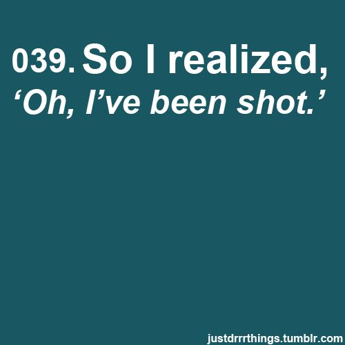 That awkward moment when you realize you've been shot.