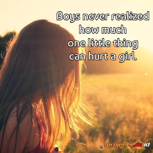 Boys never realized how much one little thing can hurt a girl.  Projects.co.id