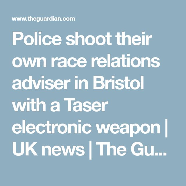 Police shoot their own race relations adviser in Bristol with a Taser electronic weapon | UK news | The Guardian