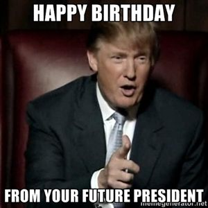 Happy Birthday! Today is Donald Trump's Birthday! From Your Future President | Donald Trump