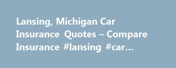 Lansing, Michigan Car Insurance Quotes – Compare Insurance #lansing #car #insurance http://malawi.nef2.com/lansing-michigan-car-insurance-quotes-compare-insurance-lansing-car-insurance/  # Lansing Car Insurance QuotesGet Cheap Car Insurance Rates for Lansing, MI in Eaton County You Can Be Sued If You Don't Insure Your Car Even if you let someone else drive your car without basic insurance, you can be held liable for all injures and damages that result from an accident and can be sued for it…