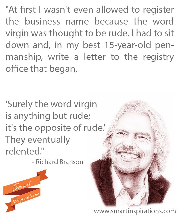 #Sir #Richard #Branson #Success - At first I wasn't even #allowed to #register the #business name because the word #virgin was thought to be #rude. I had to sit down and, in my #best 15-year-old #penmanship, write a #letter to the #registry office that began, 'Surely the word virgin is anything but rude; it's the #opposite of rude.' They eventually #relented. See more at: www.smartinspirations.com