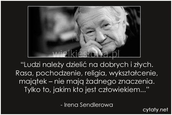 Ludzi należy dzielić na dobrych i złych. Rasa, pochodzenie, religia, wykształcenie, majątek - nie mają znaczenia. Tylko to, jakim kto jest człowiekiem.Irena Sendlerowa...