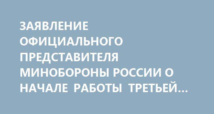 ЗАЯВЛЕНИЕ ОФИЦИАЛЬНОГО ПРЕДСТАВИТЕЛЯ МИНОБОРОНЫ РОССИИ О НАЧАЛЕ РАБОТЫ ТРЕТЬЕЙ ЗОНЫ ДЕЭСКАЛАЦИИ http://rusdozor.ru/2017/08/03/zayavlenie-oficialnogo-predstavitelya-minoborony-rossii-o-nachale-raboty-tretej-zony-deeskalacii/  Российская Федерация продолжает принимать меры по примирению враждующих сторон в Сирийской Арабской Республике. В ходе состоявшегося в начале июля пятого раунда переговоров в Астане, был согласован вопрос о создании четырех зон деэскалации на территории Сирии. Две из них…