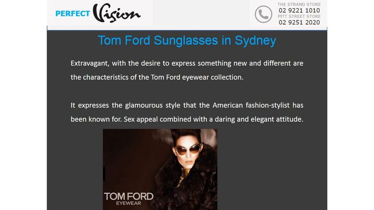 Purchase your Tom Ford Sunglasses in Sydney from a trusted Doctor of Optometry like Perfect Vision Eyelab. Not only does our practice only carry real merchandise, but we can give you exactly the low-down of each brand and model. We'll ensure your purchase is safe and guaranteed by the manufacturer. Perfect Vision Optical, Suite 403 The Strand Arcade, 412 George Street, Sydney, NSW 2000, Phone: 02 9251 2020, http://www.perfectvisionoptical.com