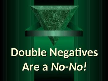 This is a 12-slide PowerPoint presentation to introduce the special usage problem of DOUBLE NEGATIVES, an error in sentence construction.   The presentation includes:  1) overview of negatives and errors involving use of double negatives; 2) explicit instruction and guided practice on 2 ways to fix double negatives; and 3) practice exercises to identify and correct double negatives (with answers).