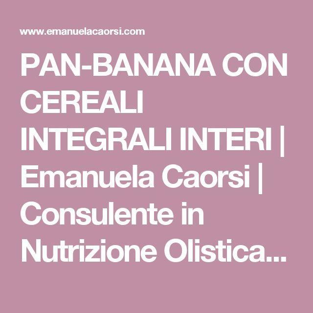 PAN-BANANA CON CEREALI INTEGRALI INTERI | Emanuela Caorsi | Consulente in Nutrizione Olistica & Raw Chef