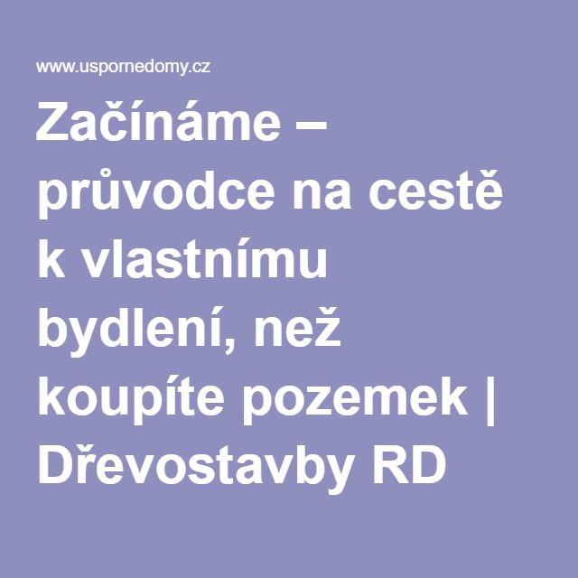 Začínáme – průvodce na cestě k vlastnímu bydlení, než koupíte pozemek   Dřevostavby RD Rýmařov - Uspornedomy.cz