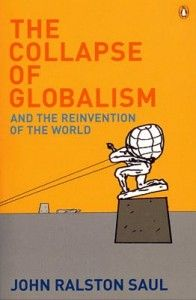 The Collapse of Globalism   John Ralston Saul   John Ralston Saul is already explaining that almost all of the reactions to the crisis which officially began in 2008 have been little more than that – reactions to the status quo. Most of them have made the mistake of thinking that the crisis was provoked by a financial crisis. Saul says this is not the case, and the crisis is far broader and far more profound.