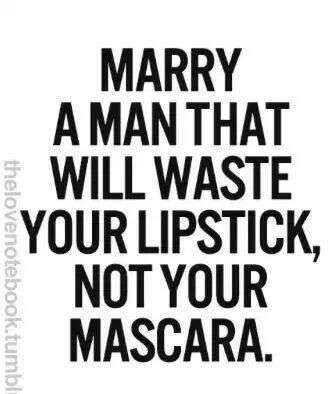 Marry a man who will waste your lipstick, not your mascara!