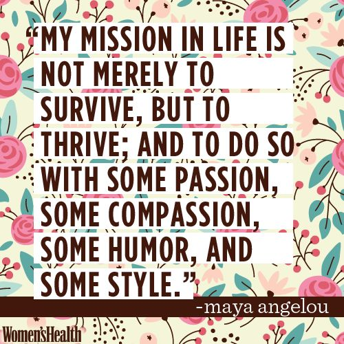 """My mission in life is not merely to survive, but to thrive; and to do so with some passion, some compassion, some humor, and some style.""~Maya Angelou"