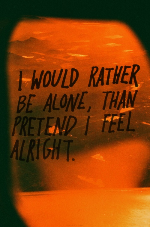 Rather be alone than pretend. This has been so true wayyy to many times in my life.