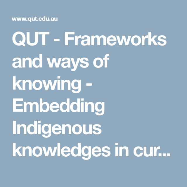 QUT - Frameworks and ways of knowing - Embedding Indigenous knowledges in curriculum