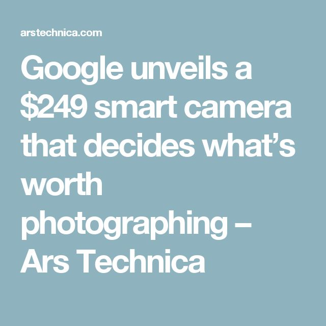 google unveils a 249 smart camera that decides what s worth photographing ars technica. Black Bedroom Furniture Sets. Home Design Ideas