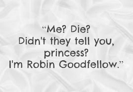 "The Iron Fey Series by Julie Kagawa Quote ""Me? Die? Didn't they tell you, princess? I'm Robin Goodfellow."" - Ahh, Puck Quote :):"